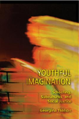 Youthful Imagination: Schooling, Subcultures, and Social Justice Georgina Tsolidis