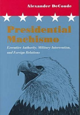 Presidential Machismo: Executive Authority, Military Intervention, and Foreign Relations Alexander Deconde