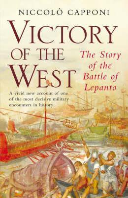 Victory Of The West: The Story Of The Battle Of Lepanto  by  Niccolò Capponi