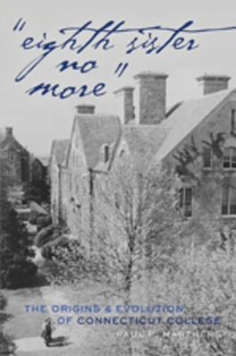 Eighth Sister No More: The Origins and Evolution of Connecticut College  by  Paul P. Marthers