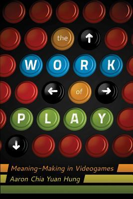 The Work of Play: Meaning-Making in Videogames Aaron Chia Yuan Hung