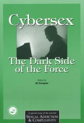Cybersex: The Dark Side of the Force: A Special Issue of the Journal Sexual Addiction and Compulsion Al Cooper