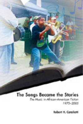 The Songs Became the Stories: The Music in African American Fiction, 1970-2005  by  Robert H. Cataliotti
