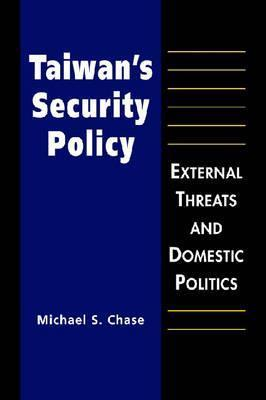 Taiwans Security Policy: External Threats and Domestic Politics  by  Michael S. Chase
