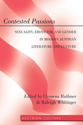 Contested Passions: Sexuality, Eroticism, and Gender in Modern Austrian Literature and Culture  by  Modern Austrian Literature and Culture A