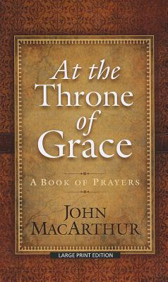 At the Throne of Grace: A Book of Prayers John F. MacArthur Jr.