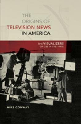 The Origins of Television News in America: The Visualizers of CBS in the 1940s  by  Mike Conway