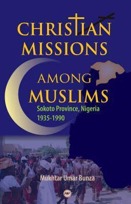 Christian Missions Among Muslims: Sokoto Province, Nigeria 1935-1990. Mukhtar Umar Bunza by Mukhtar Umar Bunza
