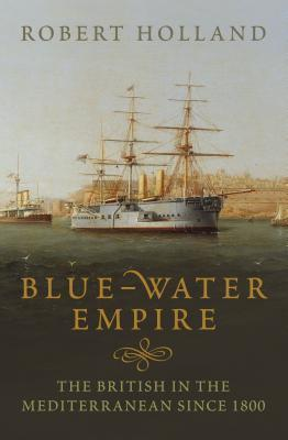 Blue-Water Empire: The British in the Mediterranean since 1800  by  R.F. Holland