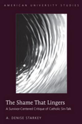 The Shame That Lingers: A Survivor-centered Critique of Catholic Sin-talk (American University Studies 7, Theology and Religion) (American University Studies. Series VII. Theology and Religion)  by  A. Denise Starkey