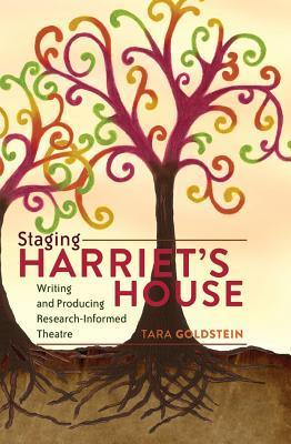 Staging Harriets House: Writing and Producing Research-Informed Theatre  by  Tara Goldstein