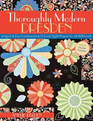 Thoroughly Modern Dresden: Quick & Easy Construction: 13 Lively Quilt Projects for All Skill Levels  by  Anelie Belden