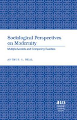 Sociological Perspectives On Modernity: Multiple Models And Competing Realities  by  Arthur G. Neal