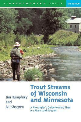 Trout Streams of Wisconsin and Minnesota: An Anglers Guide to More Than 120 Trout Rivers and Streams  by  Jim Humphrey