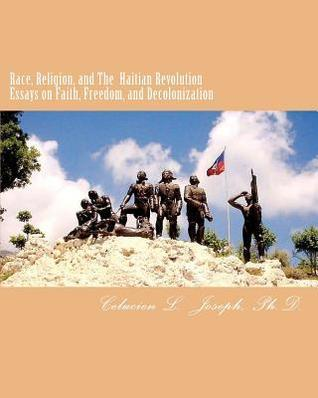 Race Religion and The Haitian Revolution Essays on Faith Freedom  by  Celucien L. Joseph