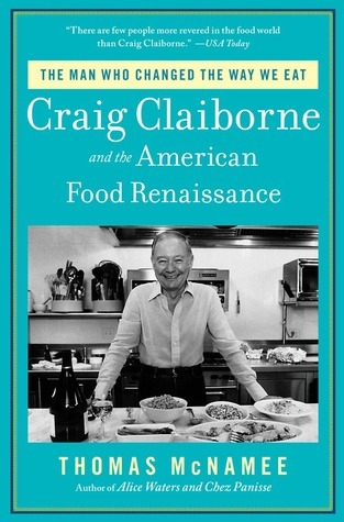 Craig Claiborne and the American Food Renaissance: The Turbulent Life and Fine Times of the Man Who Changed the Way We Eat  by  Thomas McNamee