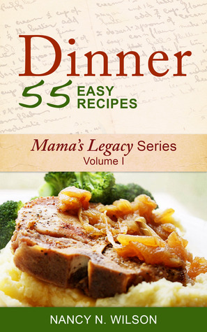 Dinner - 55 Easy Recipes (Vol I Mamas Legacy Series)  by  Nancy N. Wilson