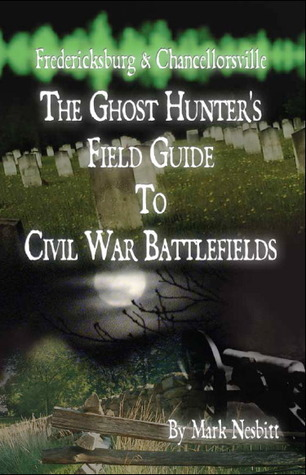 Fredericksburg & Chancellorsville: The Ghost Hunters Field Guide to Civil War Battlefields Mark Nesbitt