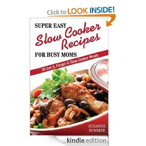Super Easy Slow Cooker Recipes For Busy Moms (30 Set It, Forget It Nutritous & Delicious Slow Cooker Meals!) Suzanne Summer