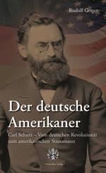 Der deutsche Amerikaner: Carl Schurz Rudolf Geiger