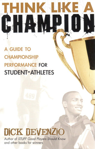 Think Like A Champion: A Guide to Championship Performance for Student-Athletes Dick DeVenzio