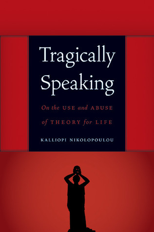 Tragically Speaking: On the Use and Abuse of Theory for Life  by  Kalliopi Nikolopoulou
