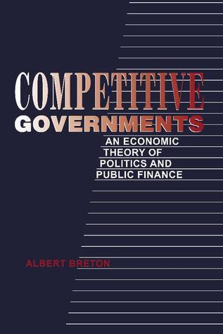Competitive Governments: An Economic Theory of Politics and Public Finance Albert Breton