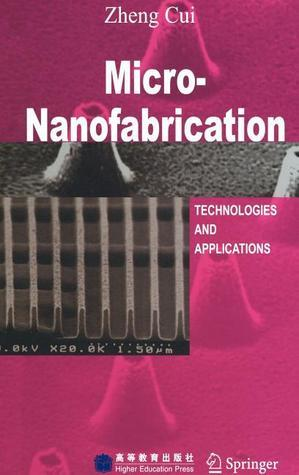 Micro-Nanofabrication: Technologies and Applications  by  Zheng Cui