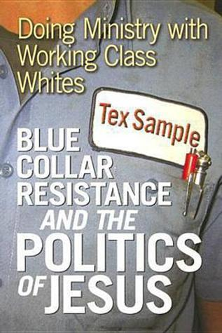 Blue Collar Resistance and the Politics of Jesus: Doing Ministry with Working Class Whites  by  Tex Sample