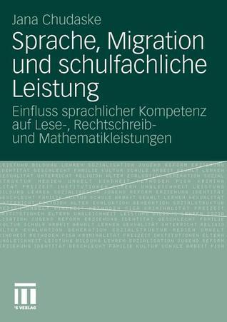 Sprache, Migration Und Schulfachliche Leistung: Einfluss Sprachlicher Kompetenz Auf Lese-, Rechtschreib- Und Mathematikleistungen  by  Jana Chudaske