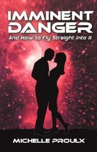 Imminent Danger: And How to Fly Straight Into It  by  Michelle Proulx