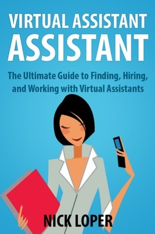 Virtual Assistant Assistant: The Ultimate Guide to Finding, Hiring, and Working with Virtual Assistants Nick Loper
