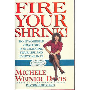 Fire Your Shrink!: Do-It Yourself Strategies for Changing Your Life and Everyone in It Michele Weiner-Davis