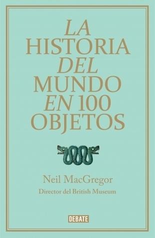 La Historia del Mundo en 100 Objetos  by  Neil MacGregor