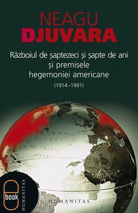 Razboiul de saptezeci si sapte de ani si premisele hegemoniei americane (1914 -1991) Neagu Djuvara