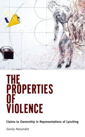 The Properties of Violence: Claims to Ownership in Representations of Lynching Sandy Alexandre