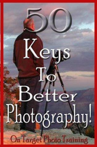 50 Keys To Better Photography!  by  Dan Eitreim