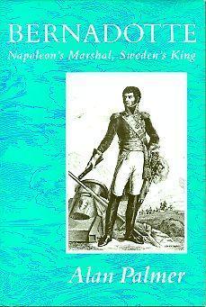 Bernadotte: Napoleons Marshal, Swedens King Alan Warwick Palmer