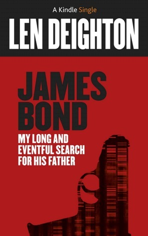 James Bond: My Long And Eventful Search For His Father  by  Len Deighton