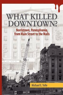 What Killed Downtown?: Norristown, Pennsylvania, from Main Street to the Malls Michael E. Tolle