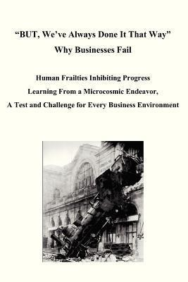 But, Weve Always Done It That Way Why Businesses Fail: Human Frailties Inhibiting Progress Learning from a Microcosmic Endeavor, a Test and Challenge for Every Business Environment  by  Daniel W. Fritz