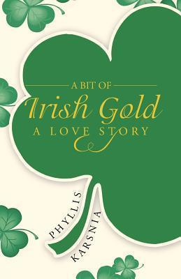 A Bit of Irish Gold: A Love Story  by  Phyllis Karsnia