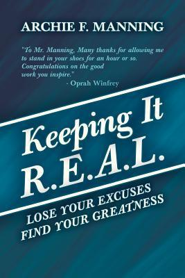 Keeping It R.E.A.L.: Lose Your Excuses Find Your Greatness  by  Archie F. Manning