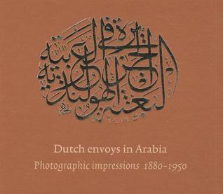 Dutch Envoys in Arabia: Photographic Impressions 1880-1950 F. C. Van Leeuwen
