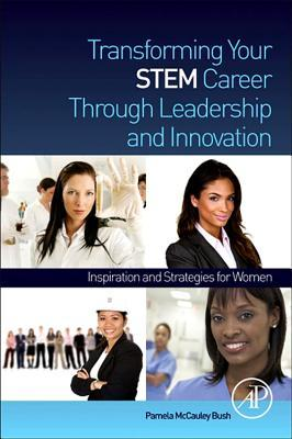 Transforming Your Stem Career Through Leadership and Innovation: Inspiration and Strategies for Women  by  Pamela McCauley Bush