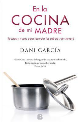 En la Cocina de Mi Madre: Recetas y Trucos Para Recordar los Sabores de Siempre Dani Garcia