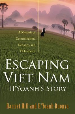 Escaping Viet Nam: HYoanhs Story: A Memoir of Determination, Defiance, and Deliverance  by  Harriet Hill