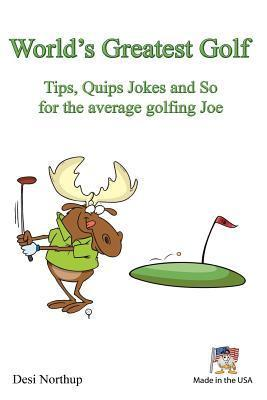 Worlds Greatest Golf Tips, Quips Jokes and So for the Average Golfing Joe  by  Desi Northup