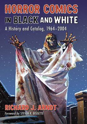 Horror Comics in Black and White: A History and Catalog, 1964-2004  by  Richard J. Arndt
