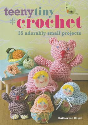 Teenytiny Crochet: 35 Adorably Small Projects Catherine Hirst